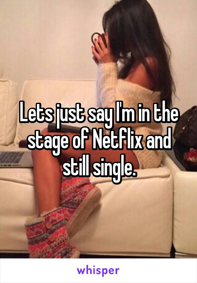 Lets just say I'm in the stage of Netflix and still single.
