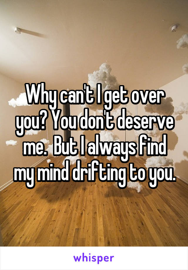Why can't I get over you? You don't deserve me.  But I always find my mind drifting to you.