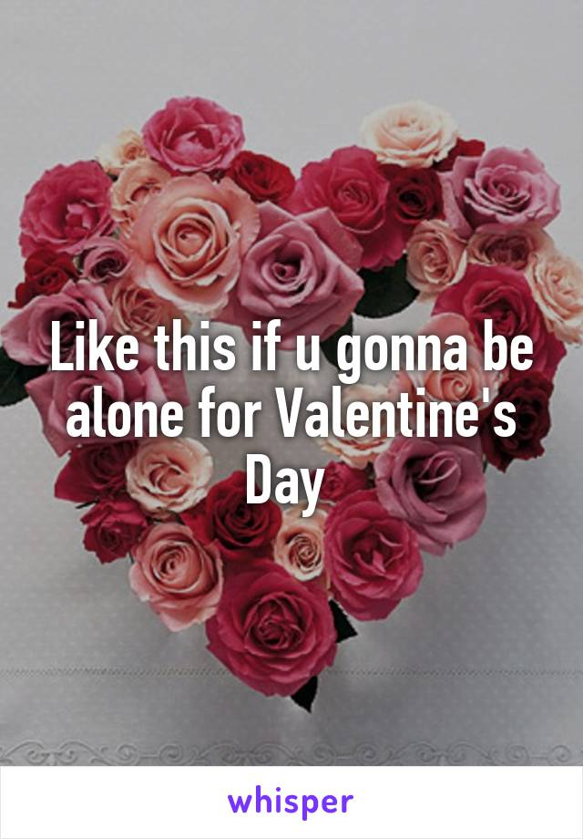 Like this if u gonna be alone for Valentine's Day