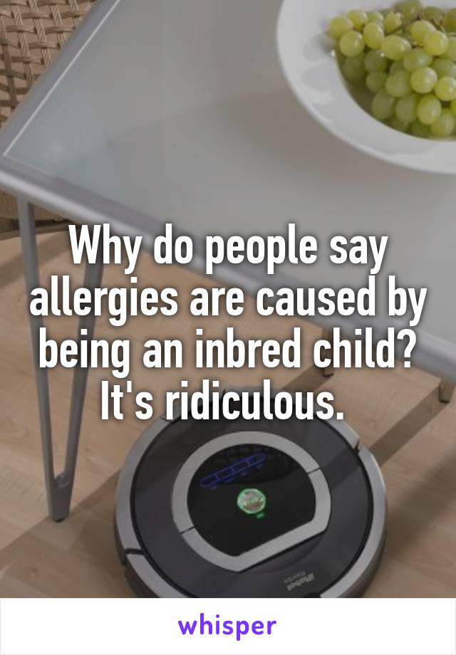 Why do people say allergies are caused by being an inbred child? It's ridiculous.