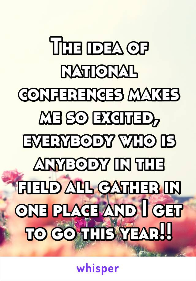 The idea of national conferences makes me so excited, everybody who is anybody in the field all gather in one place and I get to go this year!!