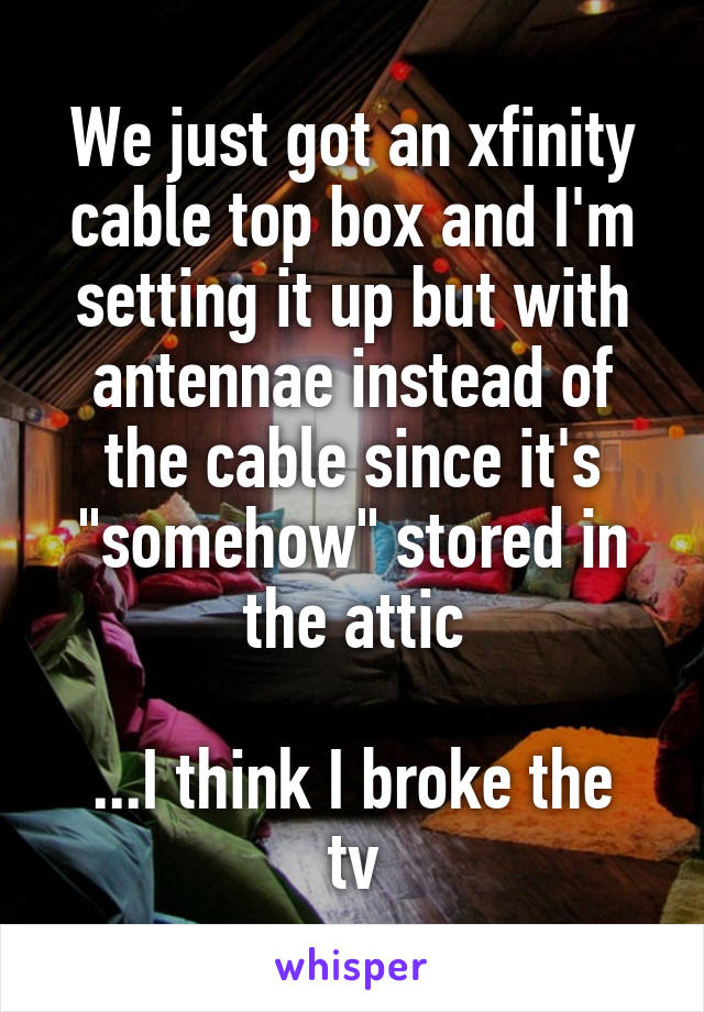 """We just got an xfinity cable top box and I'm setting it up but with antennae instead of the cable since it's """"somehow"""" stored in the attic  ...I think I broke the tv"""