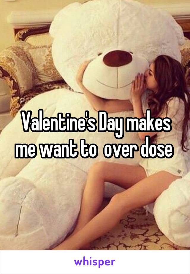 Valentine's Day makes me want to  over dose