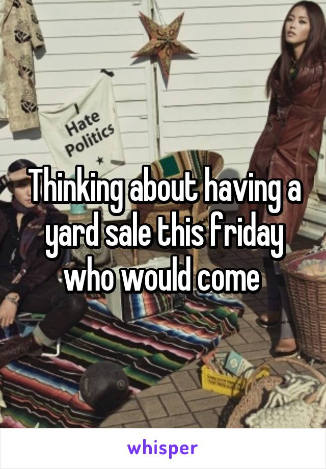 Thinking about having a yard sale this friday who would come