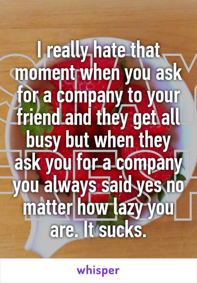 I really hate that moment when you ask for a company to your friend and they get all busy but when they ask you for a company you always said yes no matter how lazy you are. It sucks.