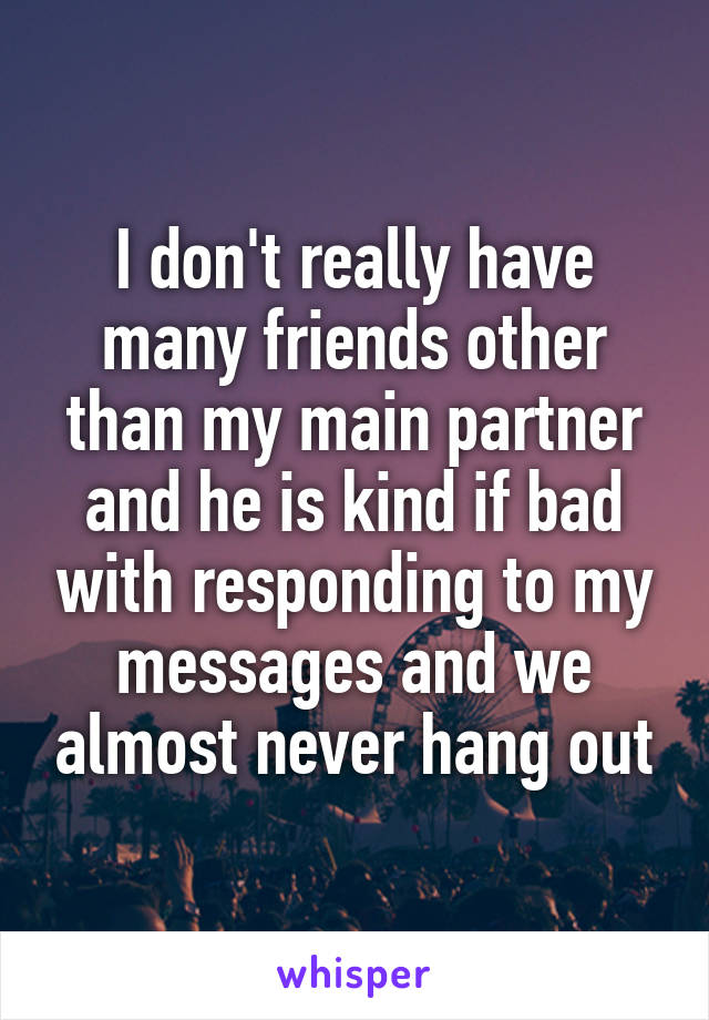 I don't really have many friends other than my main partner and he is kind if bad with responding to my messages and we almost never hang out