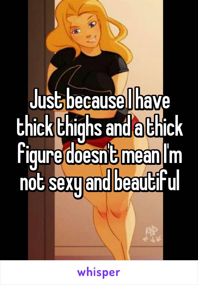 Just because I have thick thighs and a thick figure doesn't mean I'm not sexy and beautiful