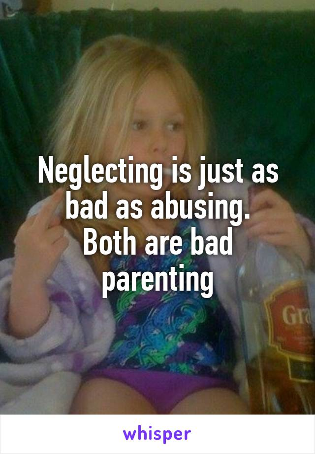 Neglecting is just as bad as abusing. Both are bad parenting