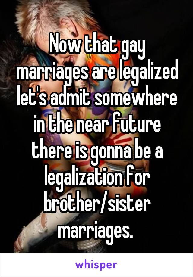 Now that gay marriages are legalized let's admit somewhere in the near future there is gonna be a legalization for brother/sister marriages.