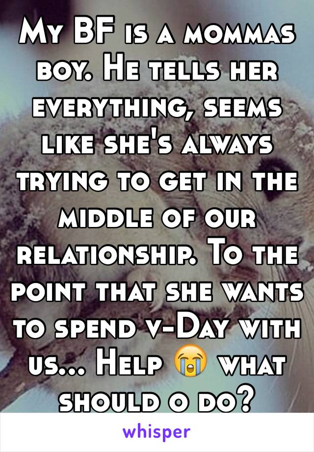 My BF is a mommas boy. He tells her everything, seems like she's always trying to get in the middle of our relationship. To the point that she wants to spend v-Day with us... Help 😭 what should o do?
