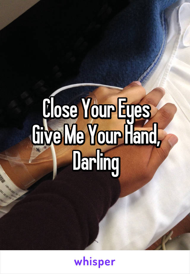 Close Your Eyes Give Me Your Hand, Darling