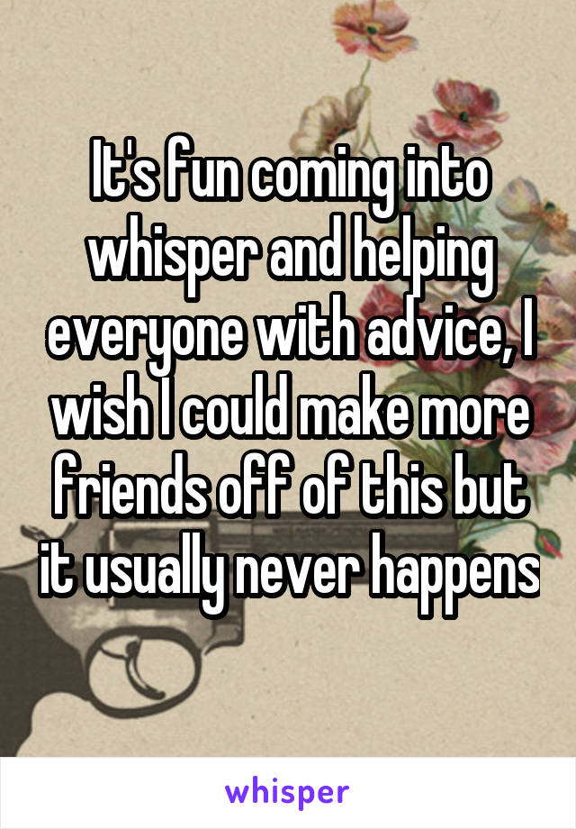 It's fun coming into whisper and helping everyone with advice, I wish I could make more friends off of this but it usually never happens