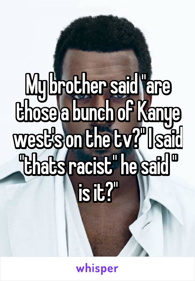 "My brother said ""are those a bunch of Kanye west's on the tv?"" I said ""thats racist"" he said "" is it?"""