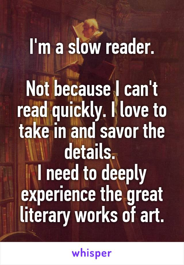 I'm a slow reader.  Not because I can't read quickly. I love to take in and savor the details.  I need to deeply experience the great literary works of art.