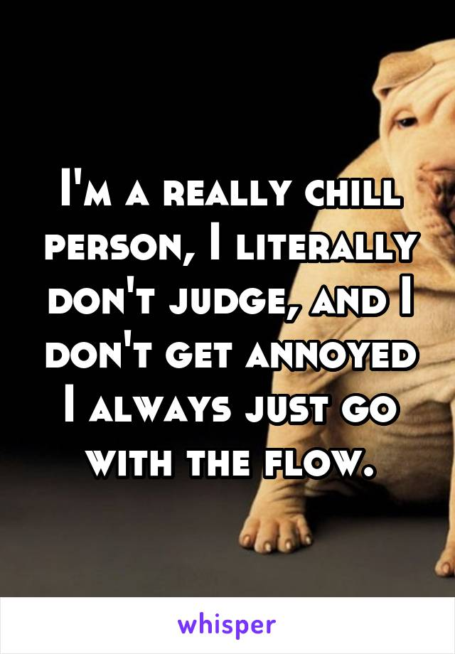 I'm a really chill person, I literally don't judge, and I don't get annoyed I always just go with the flow.