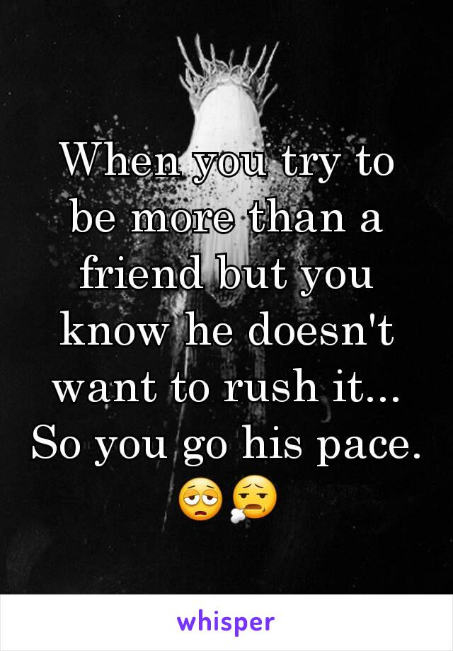 When you try to be more than a friend but you know he doesn't want to rush it... So you go his pace. 😩😧