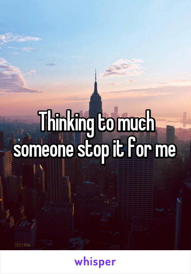 Thinking to much someone stop it for me