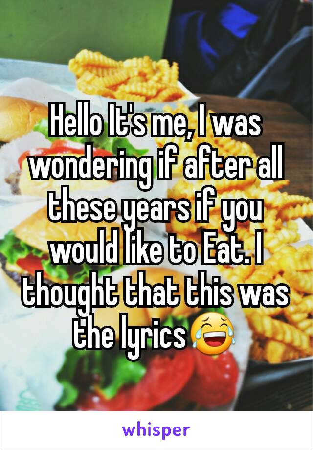 Hello It's me, I was wondering if after all these years if you would like to Eat. I thought that this was the lyrics😂