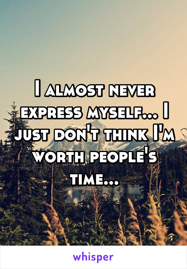 I almost never express myself... I just don't think I'm worth people's time...