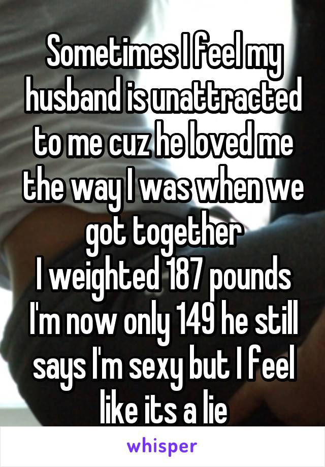 Sometimes I feel my husband is unattracted to me cuz he loved me the way I was when we got together I weighted 187 pounds I'm now only 149 he still says I'm sexy but I feel like its a lie