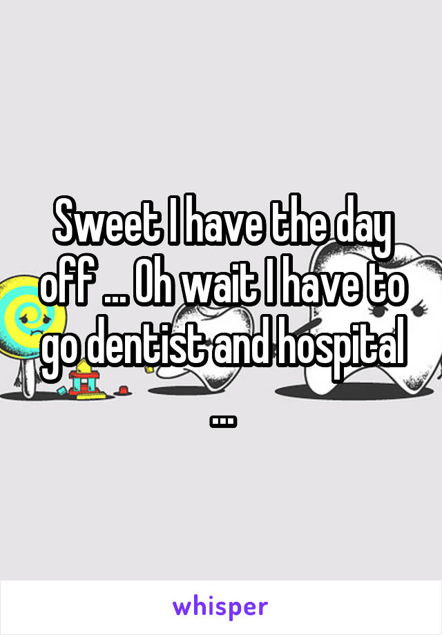 Sweet I have the day off ... Oh wait I have to go dentist and hospital ...