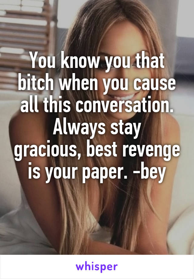 You know you that bitch when you cause all this conversation. Always stay gracious, best revenge is your paper. -bey