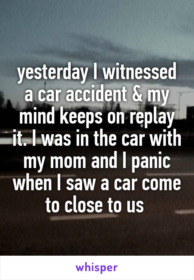 yesterday I witnessed a car accident & my mind keeps on replay it. I was in the car with my mom and I panic when I saw a car come to close to us
