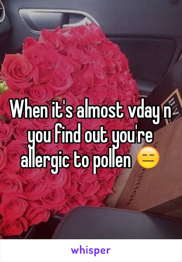 When it's almost vday n you find out you're allergic to pollen 😑