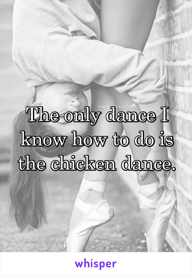 The only dance I know how to do is the chicken dance.