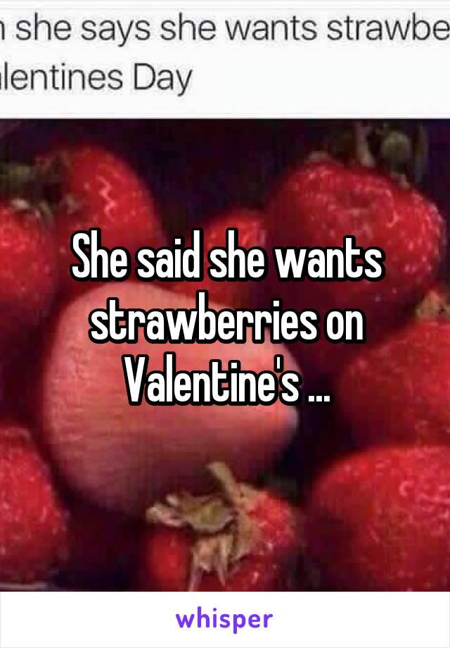 She said she wants strawberries on Valentine's ...