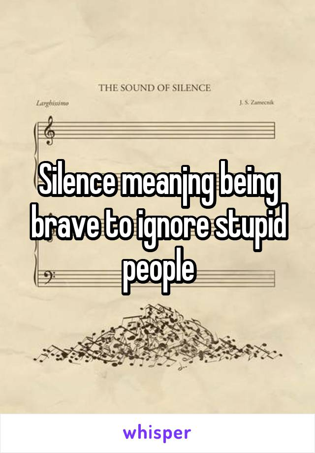 Silence meanjng being brave to ignore stupid people