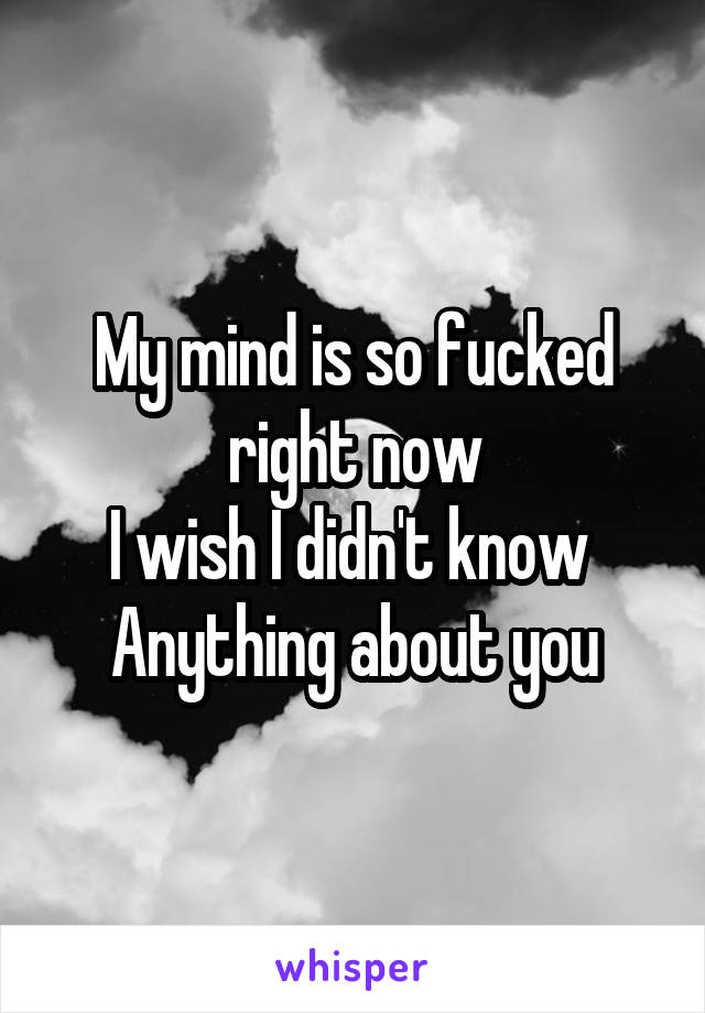 My mind is so fucked right now I wish I didn't know  Anything about you