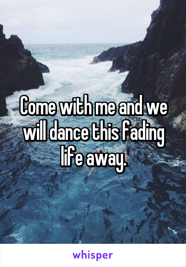 Come with me and we will dance this fading life away.
