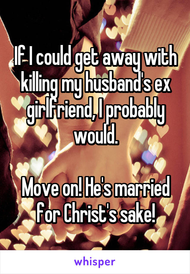 If I could get away with killing my husband's ex girlfriend, I probably would.  Move on! He's married for Christ's sake!