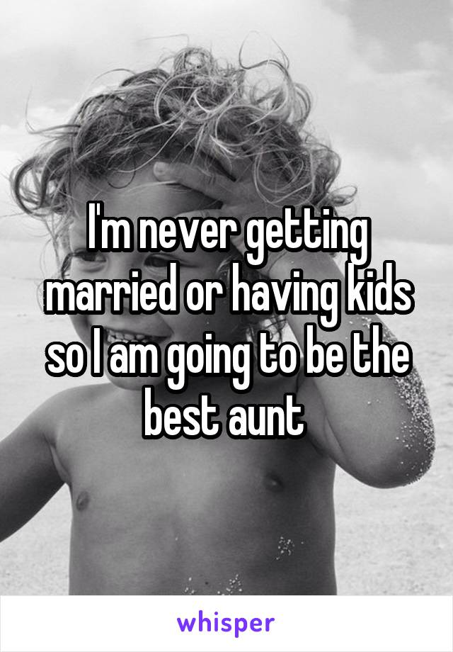 I'm never getting married or having kids so I am going to be the best aunt