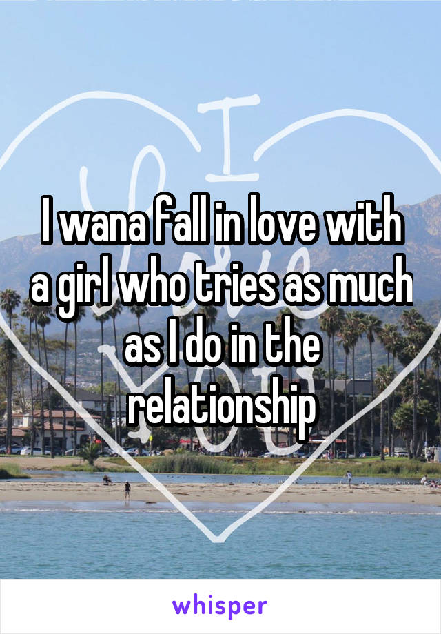 I wana fall in love with a girl who tries as much as I do in the relationship