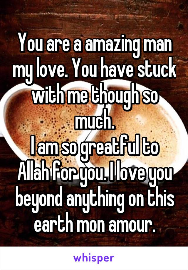 You are a amazing man my love. You have stuck with me though so much. I am so greatful to Allah for you. I love you beyond anything on this earth mon amour.