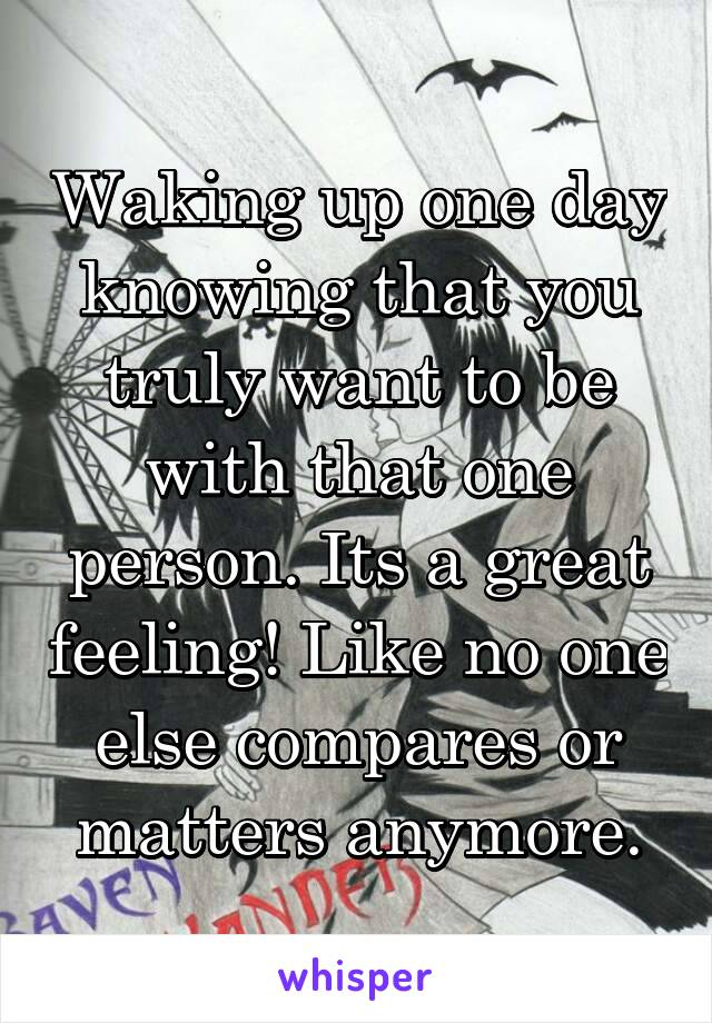 Waking up one day knowing that you truly want to be with that one person. Its a great feeling! Like no one else compares or matters anymore.