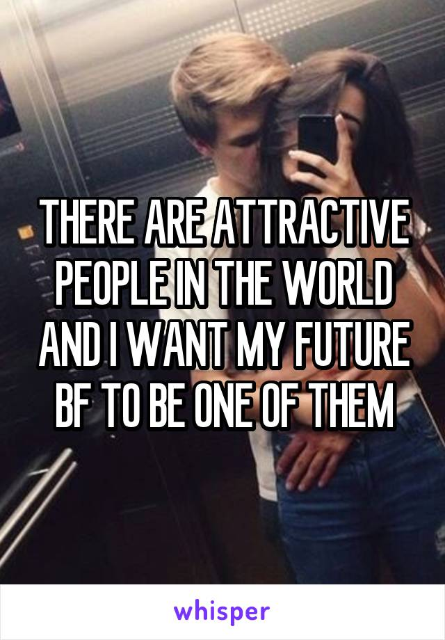 THERE ARE ATTRACTIVE PEOPLE IN THE WORLD AND I WANT MY FUTURE BF TO BE ONE OF THEM