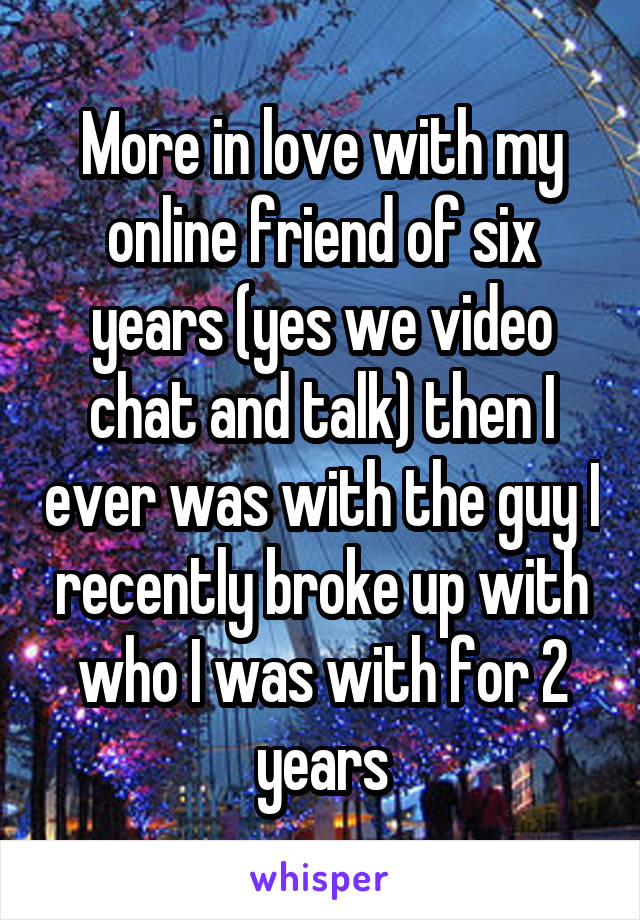 More in love with my online friend of six years (yes we video chat and talk) then I ever was with the guy I recently broke up with who I was with for 2 years