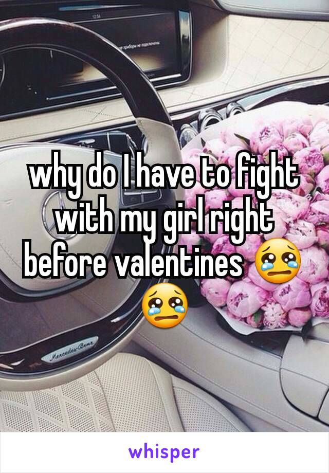 why do I have to fight with my girl right before valentines 😢😢