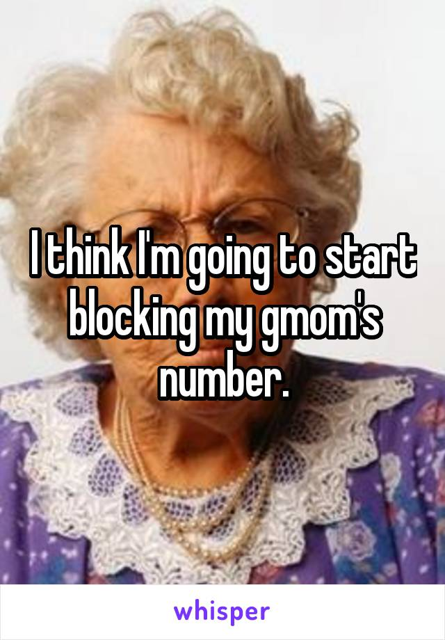 I think I'm going to start blocking my gmom's number.