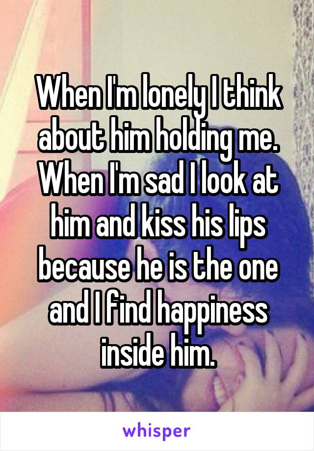 When I'm lonely I think about him holding me. When I'm sad I look at him and kiss his lips because he is the one and I find happiness inside him.