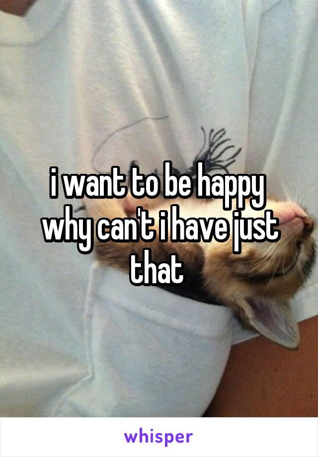 i want to be happy  why can't i have just that