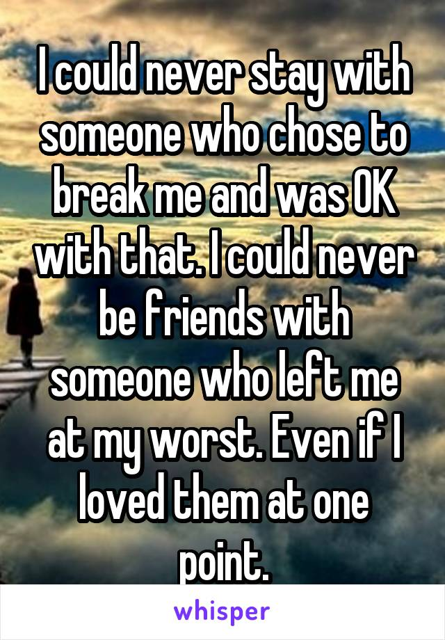 I could never stay with someone who chose to break me and was OK with that. I could never be friends with someone who left me at my worst. Even if I loved them at one point.