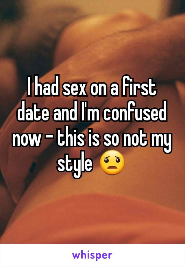 I had sex on a first date and I'm confused now - this is so not my style 😦