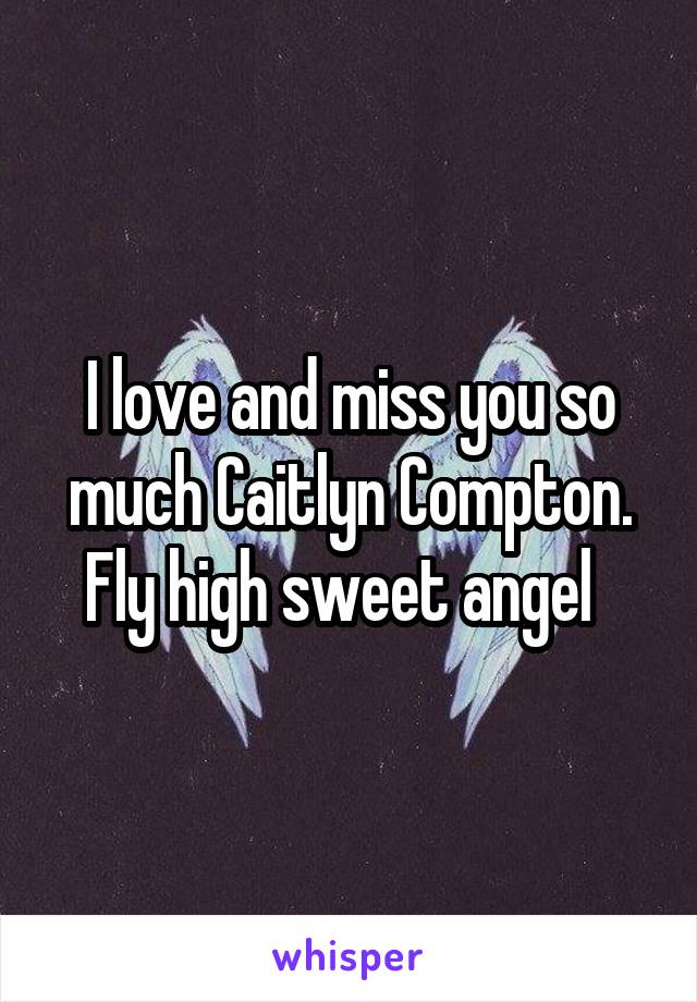 I love and miss you so much Caitlyn Compton. Fly high sweet angel