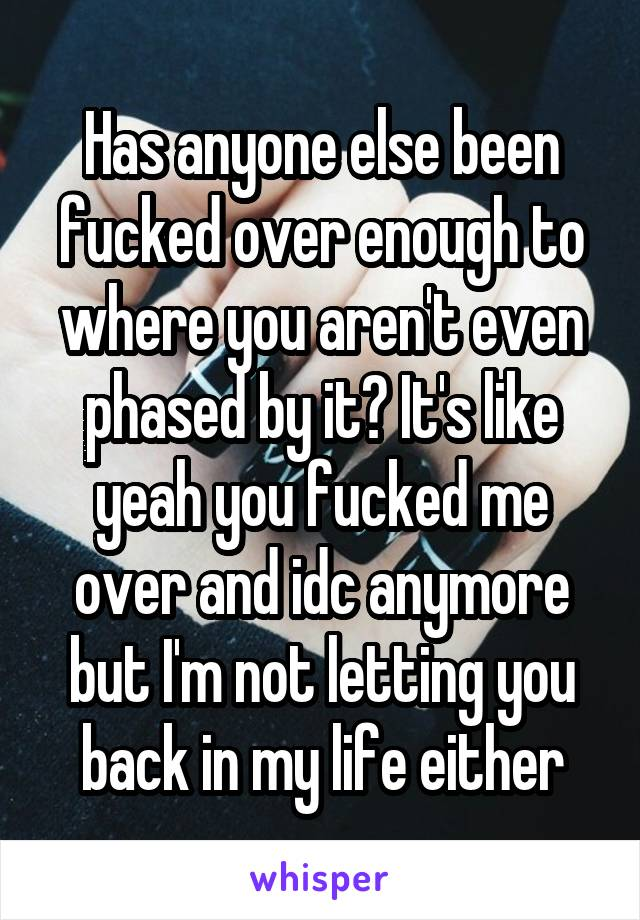 Has anyone else been fucked over enough to where you aren't even phased by it? It's like yeah you fucked me over and idc anymore but I'm not letting you back in my life either