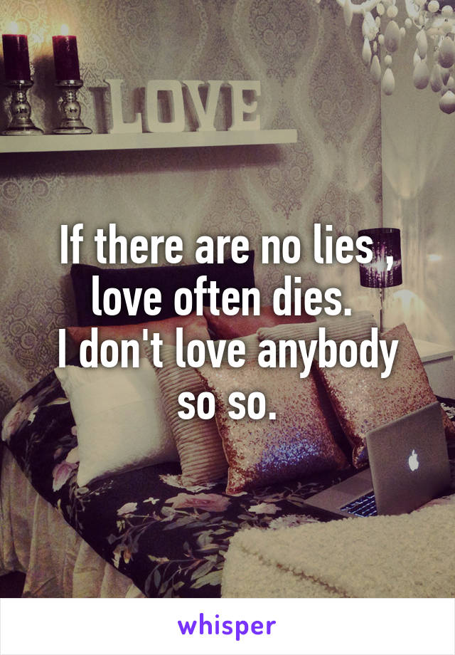 If there are no lies , love often dies.  I don't love anybody so so.