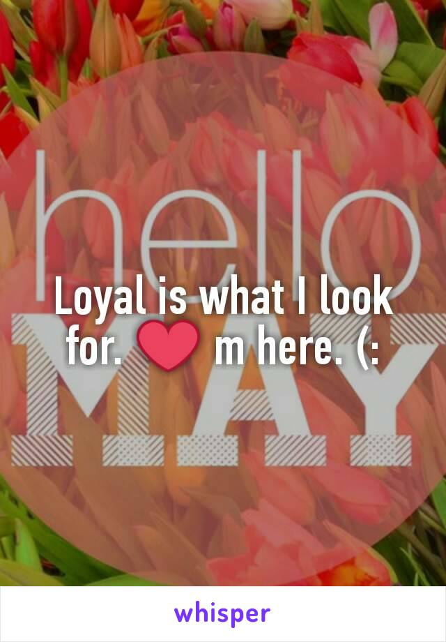 Loyal is what I look for. ❤ m here. (: